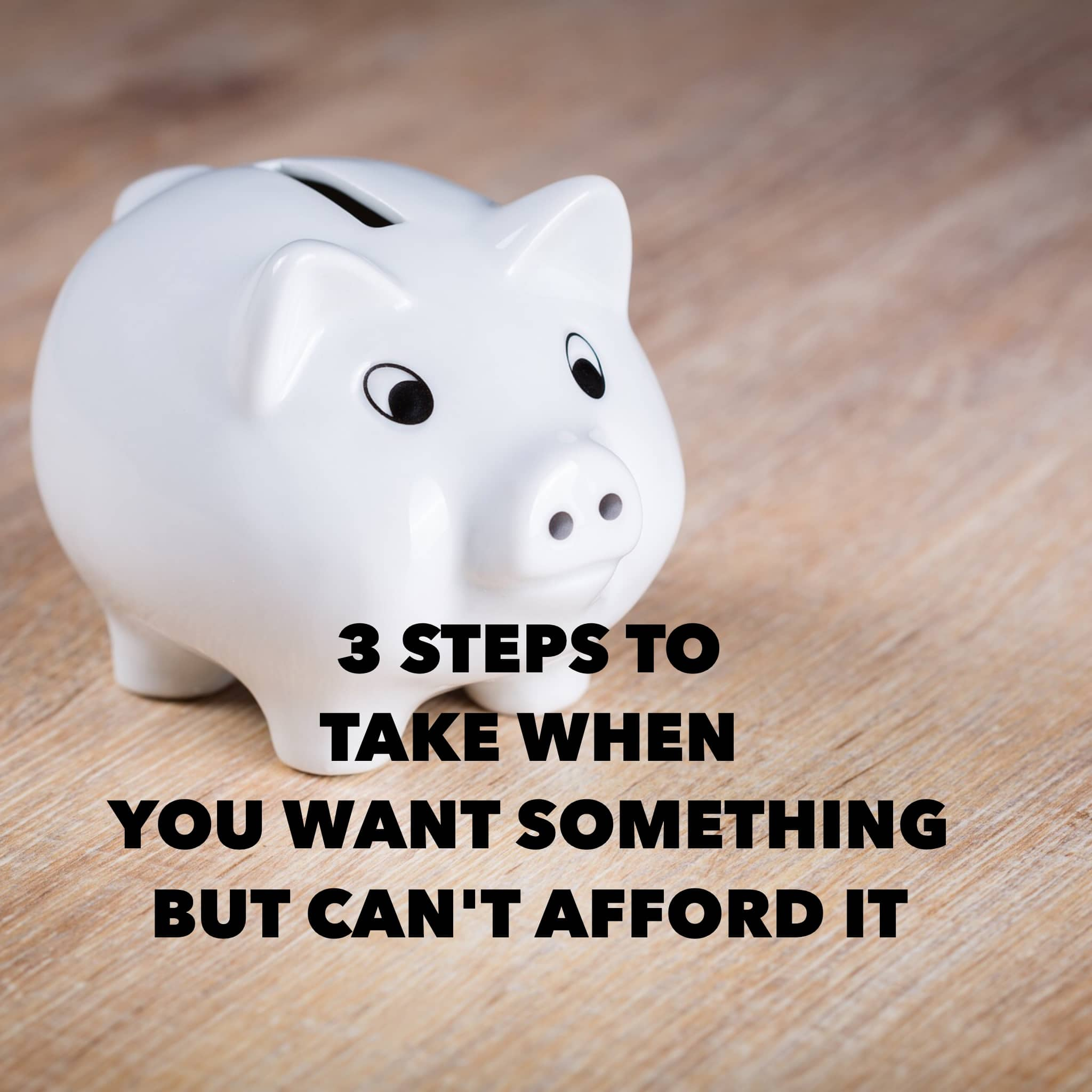 3 steps to take when you want something but can't afford it.